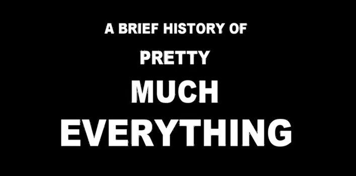 A Brief History of Pretty Much Everything