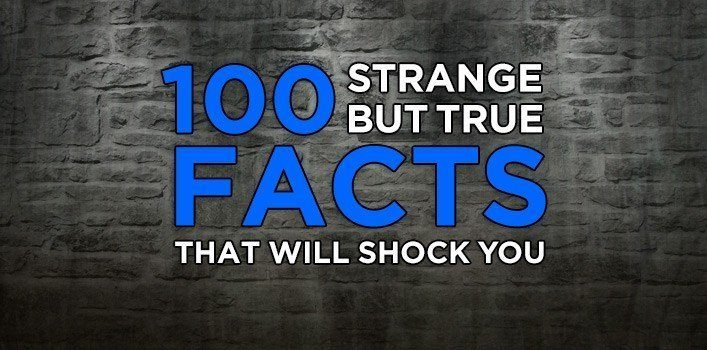 100 Strange but True Facts that Will Shock You